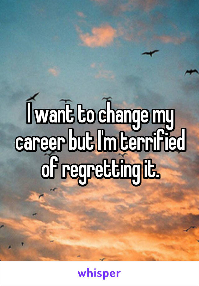 I want to change my career but I'm terrified of regretting it.