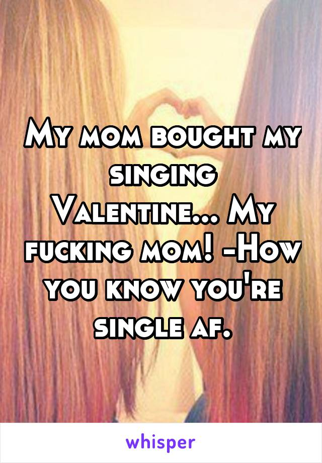 My mom bought my singing Valentine... My fucking mom! -How you know you're single af.