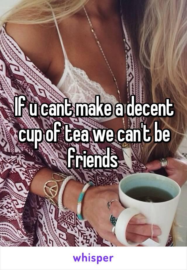 If u cant make a decent cup of tea we can't be friends