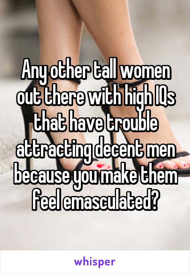 Any other tall women out there with high IQs that have trouble attracting decent men because you make them feel emasculated?