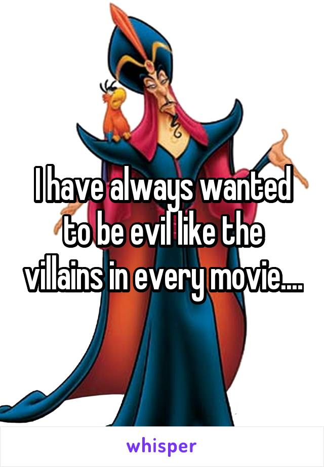 I have always wanted to be evil like the villains in every movie....