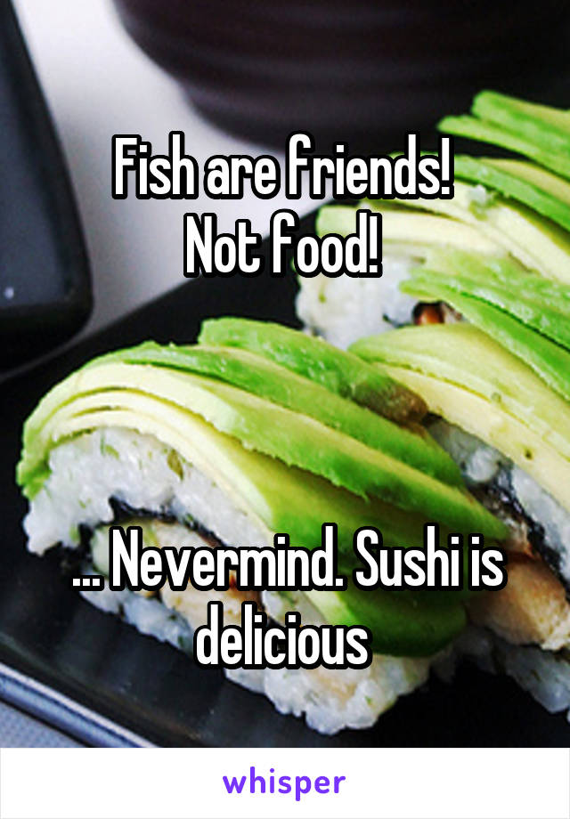 Fish are friends!  Not food!     ... Nevermind. Sushi is delicious