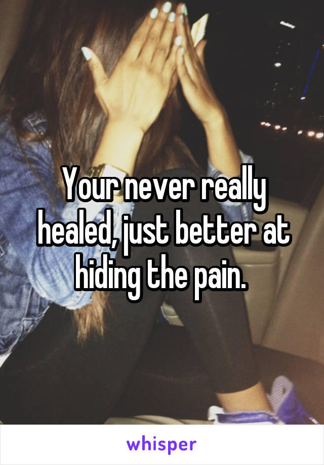 Your never really healed, just better at hiding the pain.