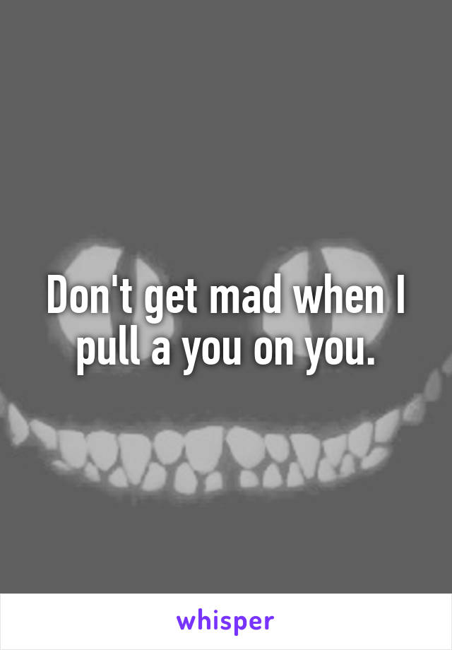 Don't get mad when I pull a you on you.