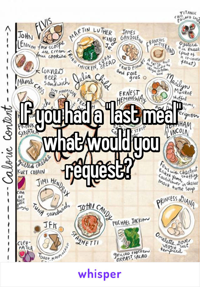 "If you had a ""last meal"" what would you request?"