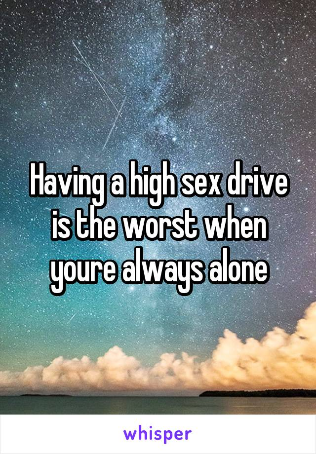 Having a high sex drive is the worst when youre always alone