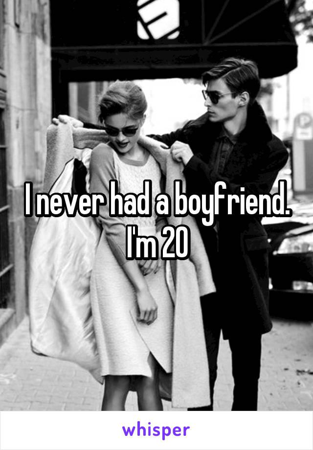 I never had a boyfriend. I'm 20