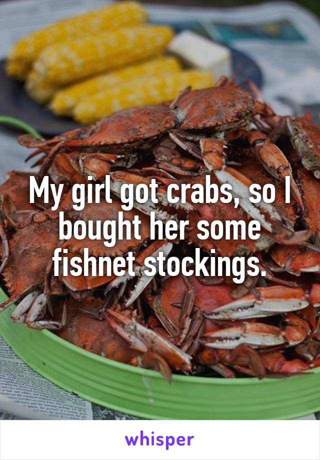 My girl got crabs, so I bought her some fishnet stockings.