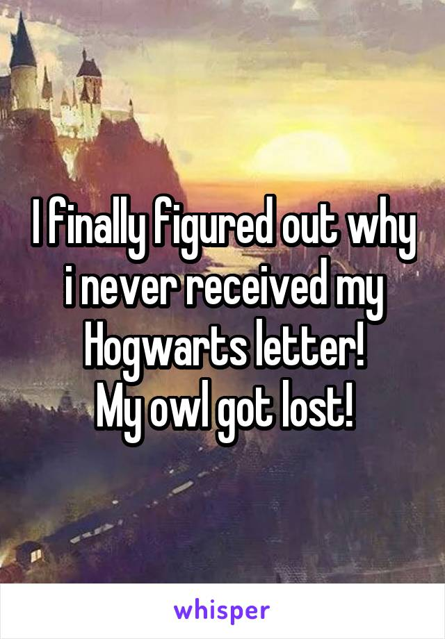 I finally figured out why i never received my Hogwarts letter! My owl got lost!