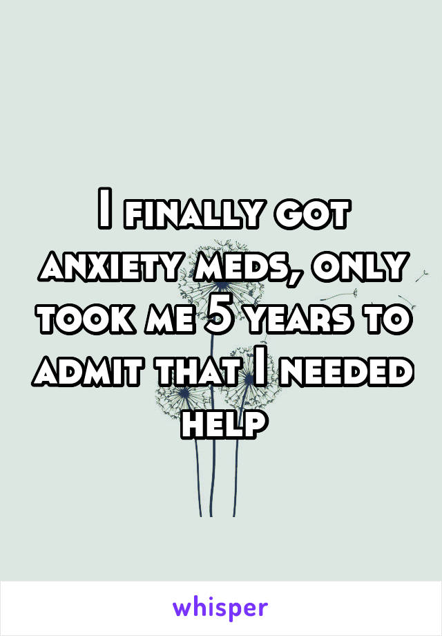 I finally got anxiety meds, only took me 5 years to admit that I needed help