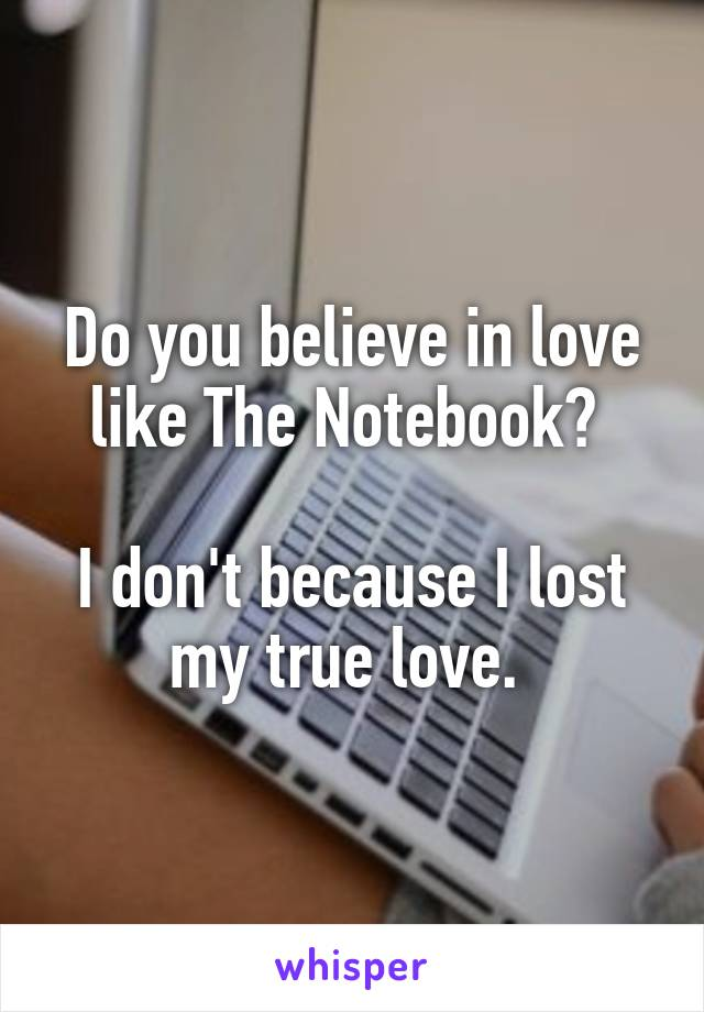 Do you believe in love like The Notebook?   I don't because I lost my true love.