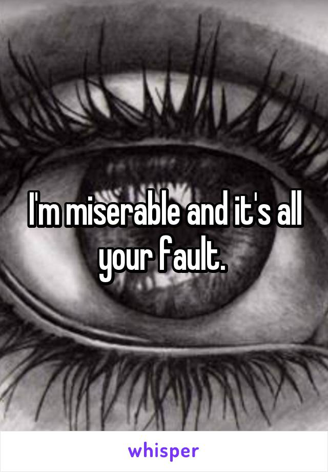 I'm miserable and it's all your fault.