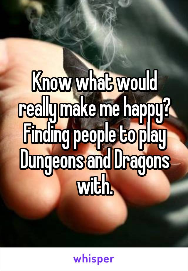 Know what would really make me happy? Finding people to play Dungeons and Dragons with.