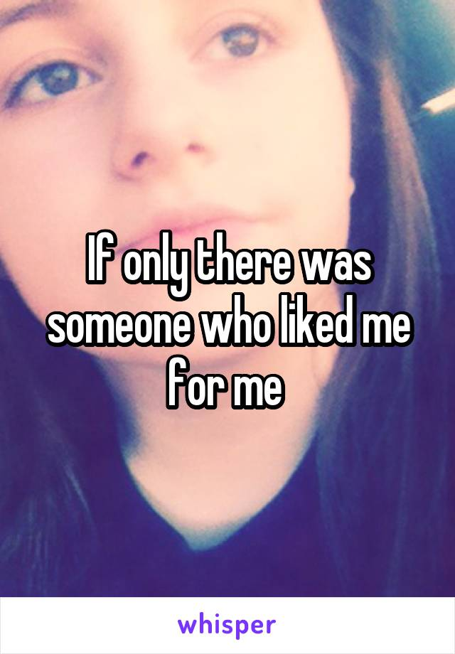 If only there was someone who liked me for me