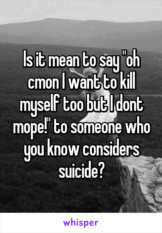 """Is it mean to say """"oh cmon I want to kill myself too but I dont mope!"""" to someone who you know considers suicide?"""