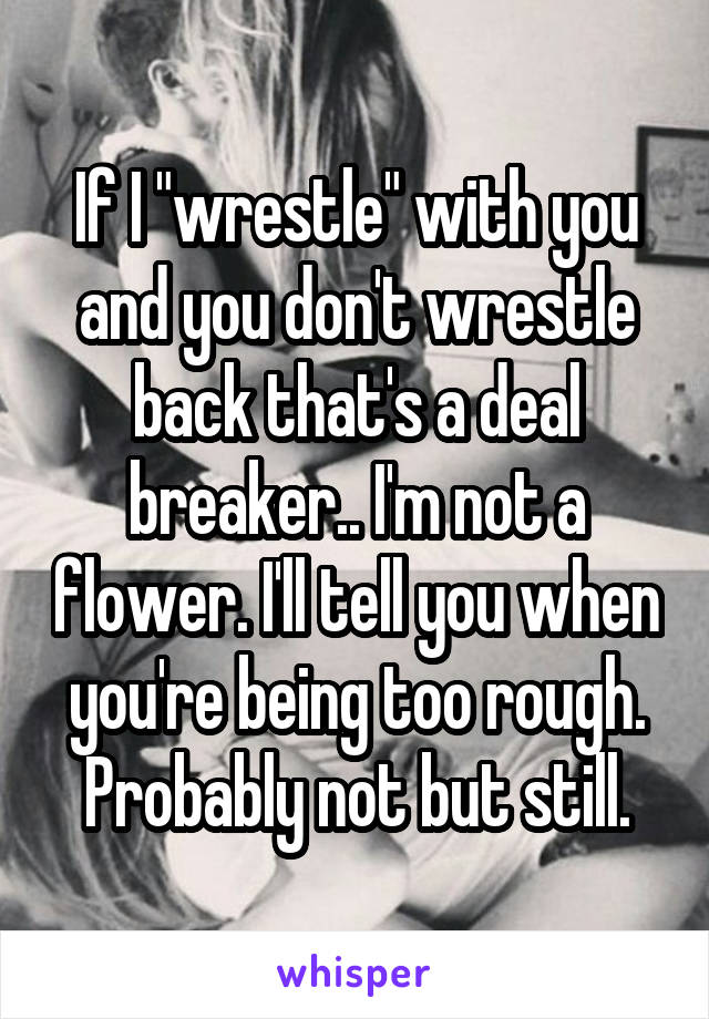 "If I ""wrestle"" with you and you don't wrestle back that's a deal breaker.. I'm not a flower. I'll tell you when you're being too rough. Probably not but still."