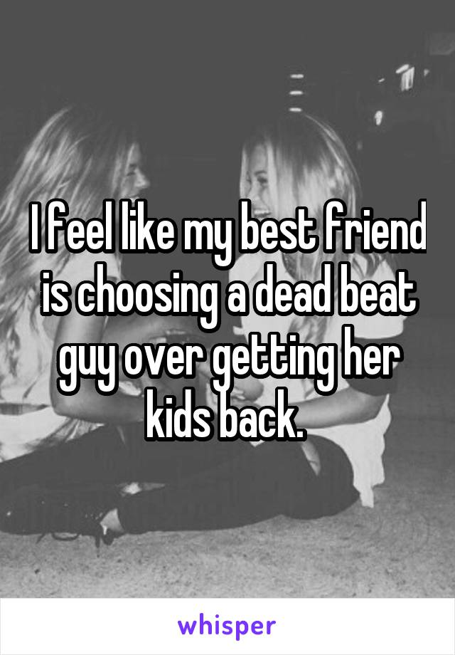 I feel like my best friend is choosing a dead beat guy over getting her kids back.