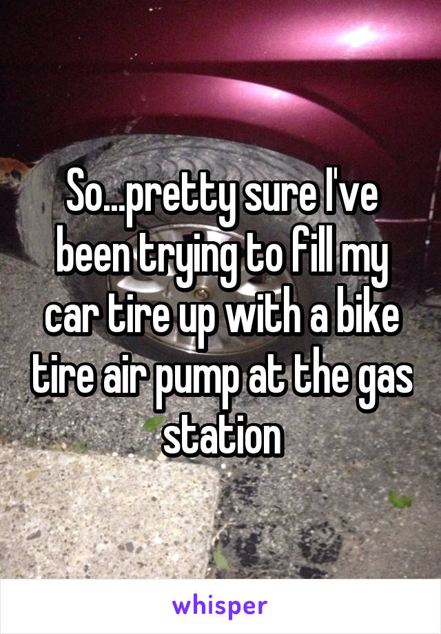 So...pretty sure I've been trying to fill my car tire up with a bike tire air pump at the gas station