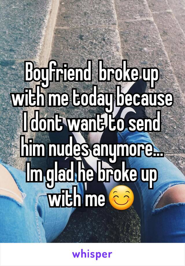 Boyfriend  broke up with me today because I dont want to send him nudes anymore... Im glad he broke up with me😊