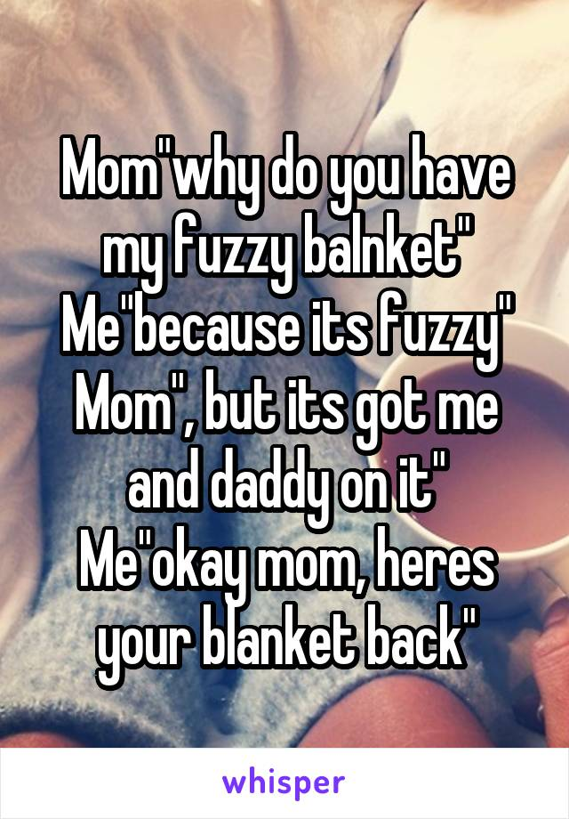 """Mom""""why do you have my fuzzy balnket"""" Me""""because its fuzzy"""" Mom"""", but its got me and daddy on it"""" Me""""okay mom, heres your blanket back"""""""