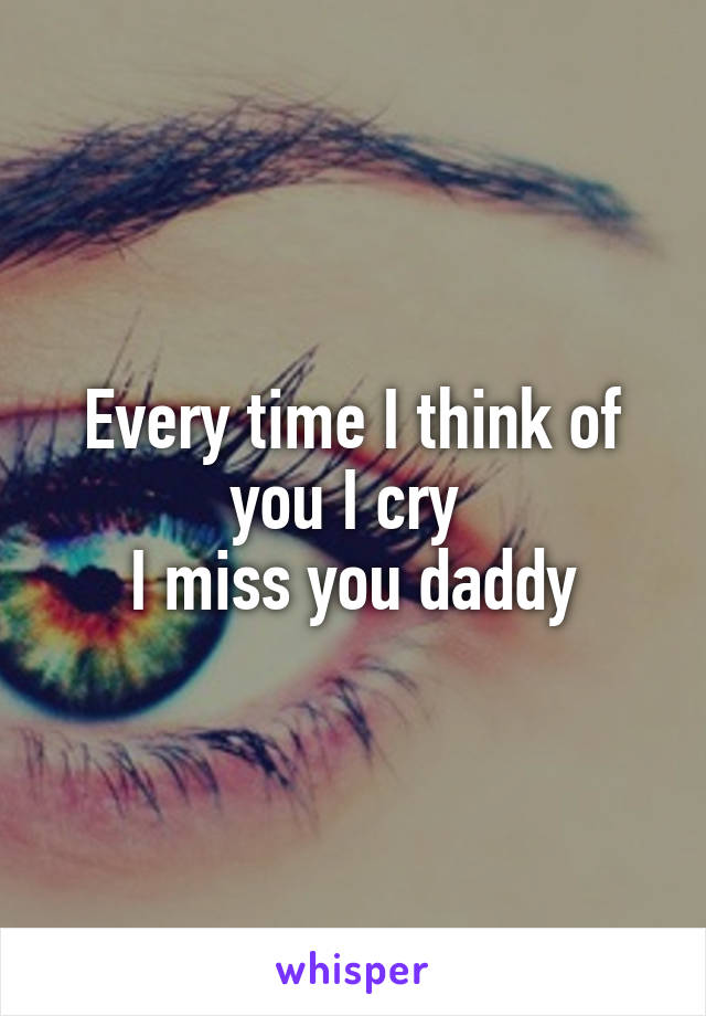 Every time I think of you I cry  I miss you daddy