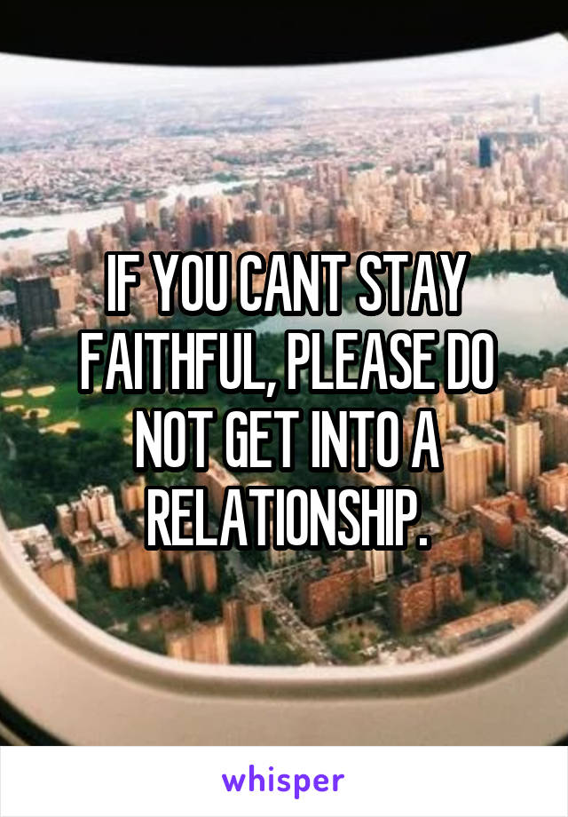 IF YOU CANT STAY FAITHFUL, PLEASE DO NOT GET INTO A RELATIONSHIP.