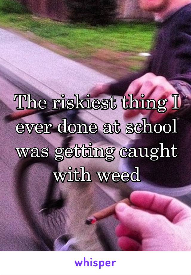 The riskiest thing I ever done at school was getting caught with weed