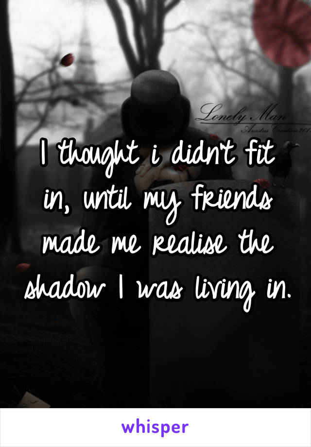 I thought i didn't fit in, until my friends made me realise the shadow I was living in.