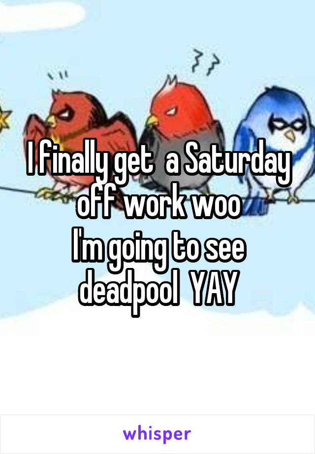 I finally get  a Saturday off work woo I'm going to see deadpool  YAY