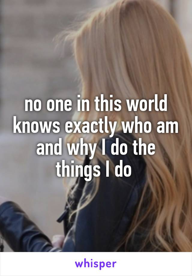no one in this world knows exactly who am and why I do the things I do