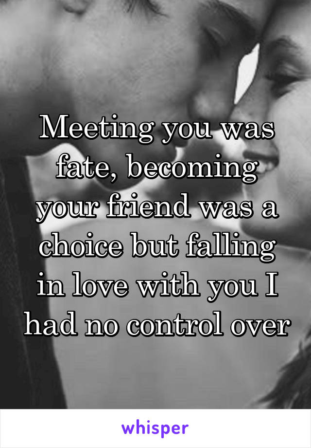 Meeting you was fate, becoming your friend was a choice but falling in love with you I had no control over