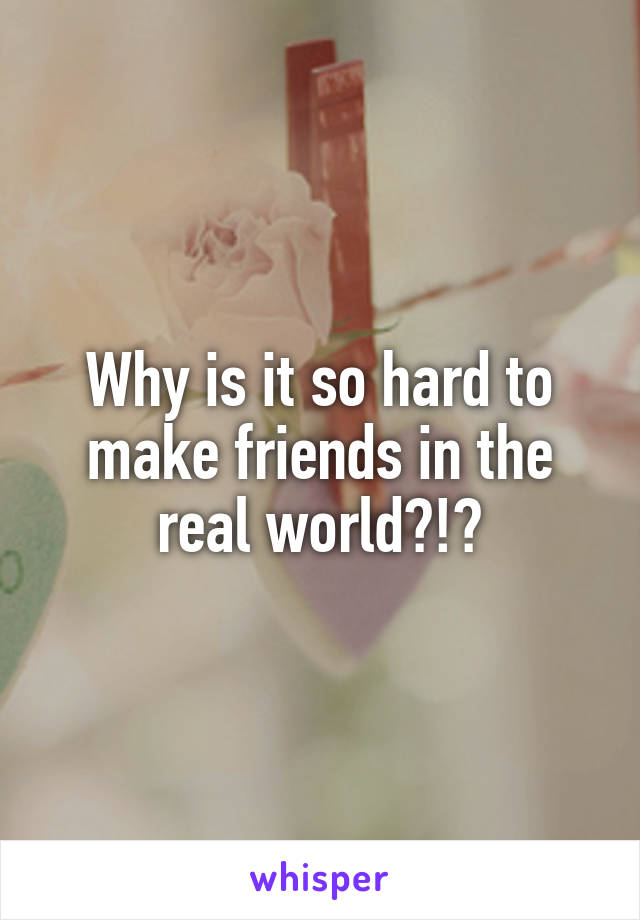 Why is it so hard to make friends in the real world?!?