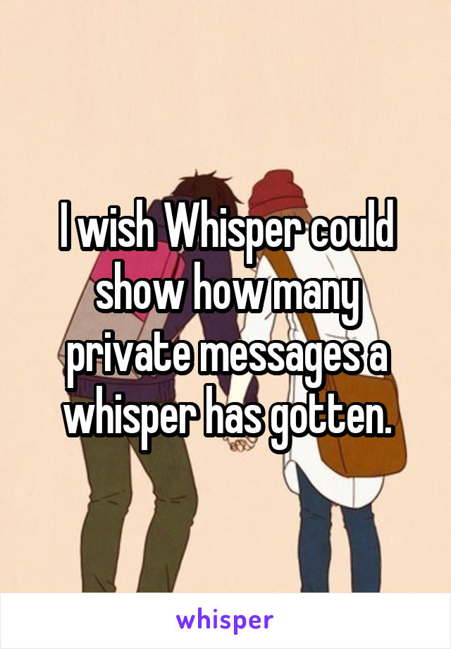 I wish Whisper could show how many private messages a whisper has gotten.