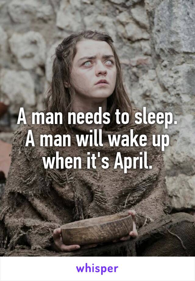 A man needs to sleep. A man will wake up when it's April.