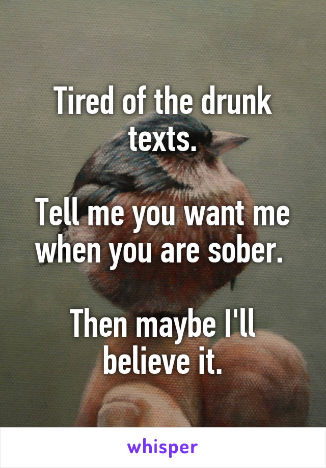 Tired of the drunk texts.  Tell me you want me when you are sober.   Then maybe I'll believe it.