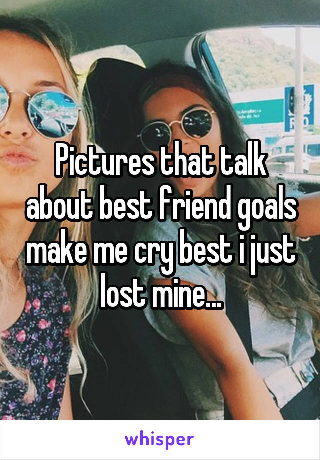 Pictures that talk about best friend goals make me cry best i just lost mine...