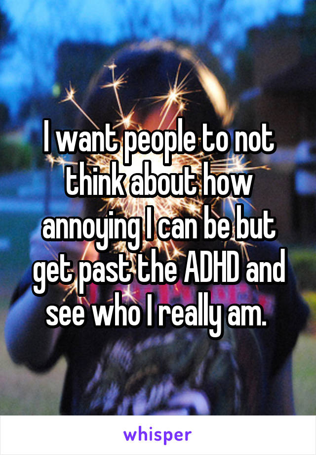 I want people to not think about how annoying I can be but get past the ADHD and see who I really am.