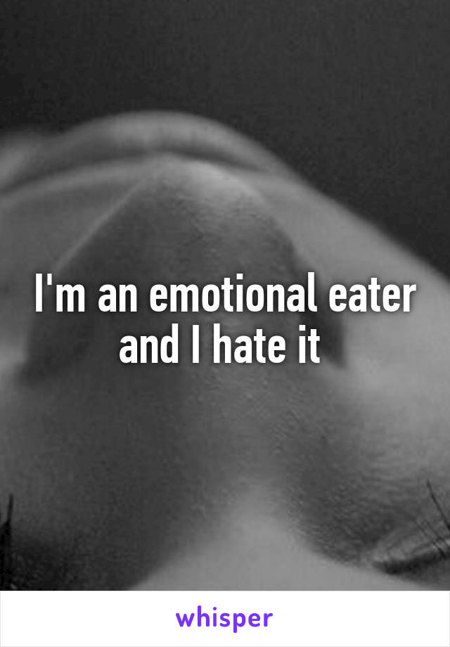 I'm an emotional eater and I hate it