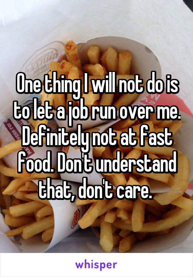 One thing I will not do is to let a job run over me. Definitely not at fast food. Don't understand that, don't care.