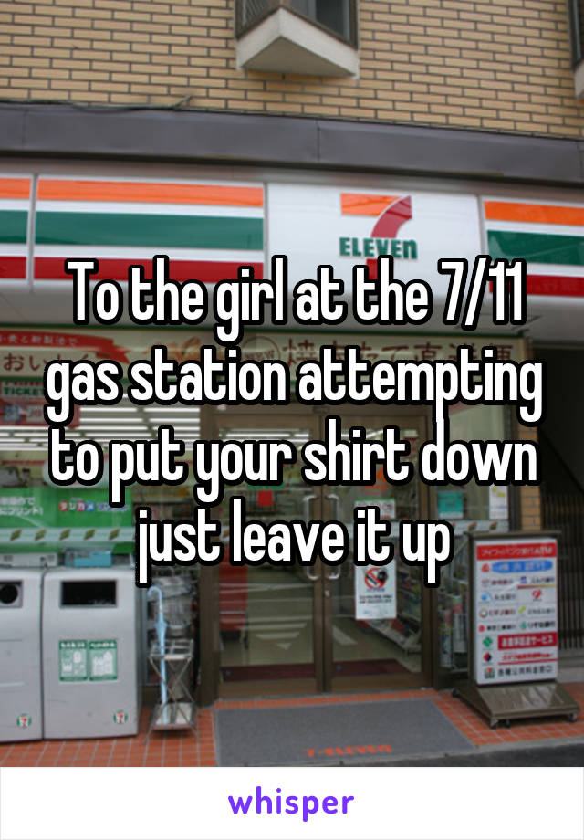 To the girl at the 7/11 gas station attempting to put your shirt down just leave it up