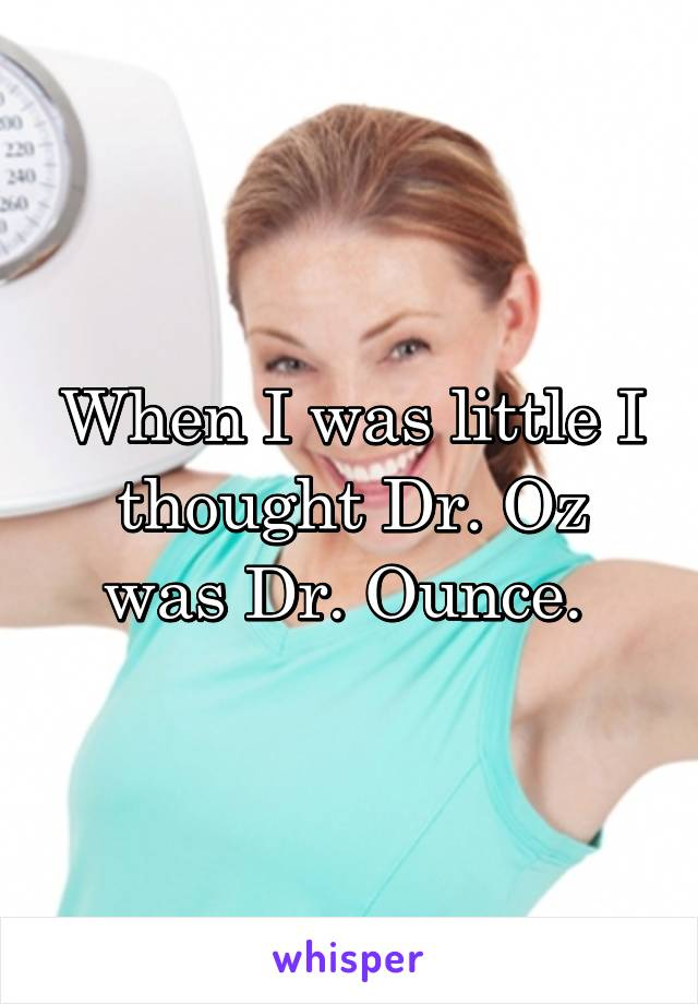 When I was little I thought Dr. Oz was Dr. Ounce.