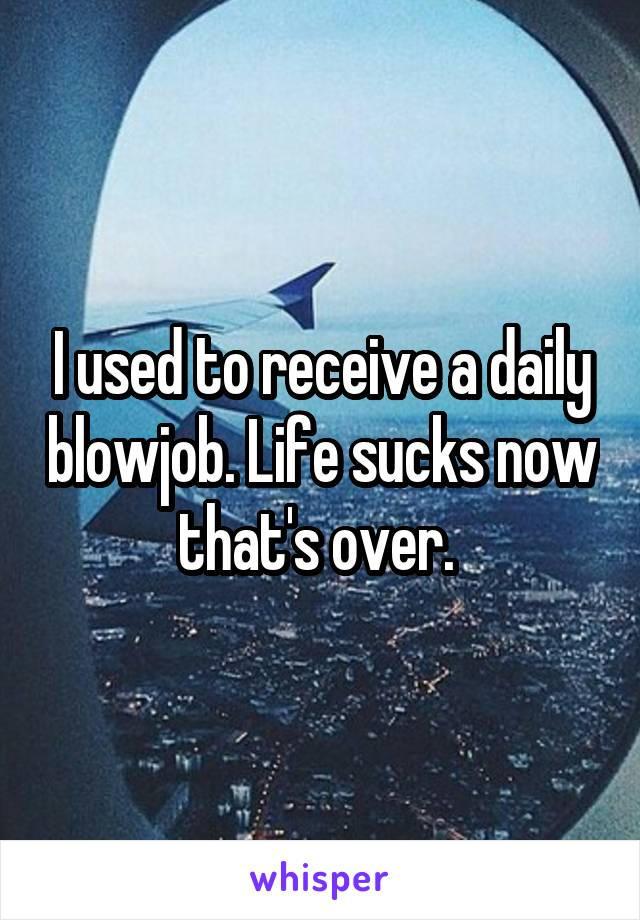 I used to receive a daily blowjob. Life sucks now that's over.