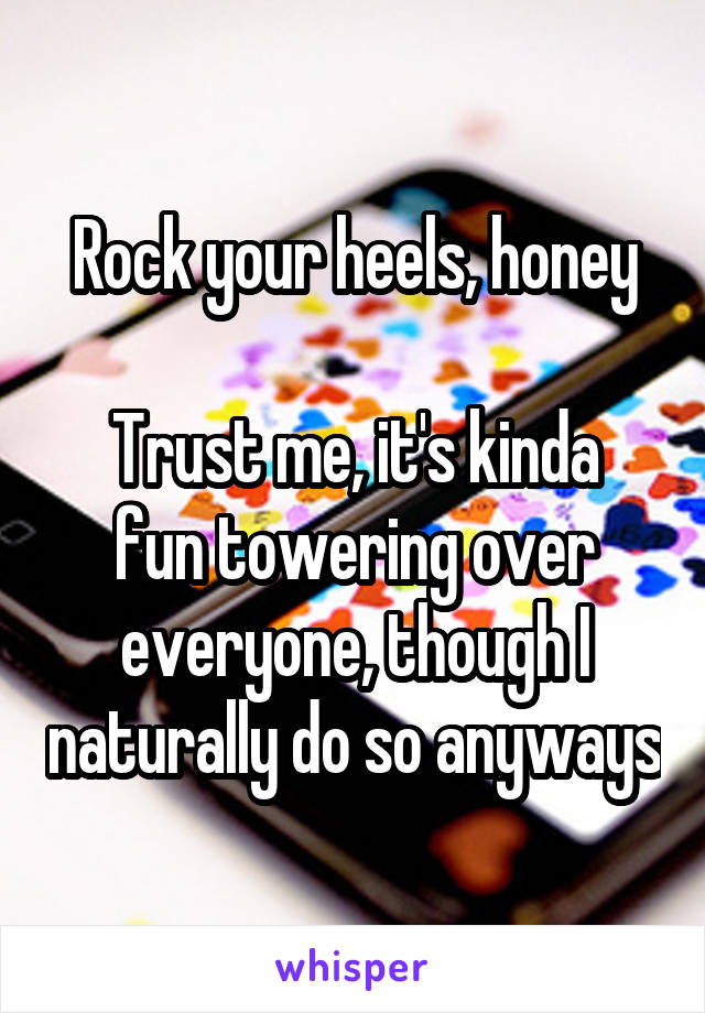 Rock your heels, honey  Trust me, it's kinda fun towering over everyone, though I naturally do so anyways