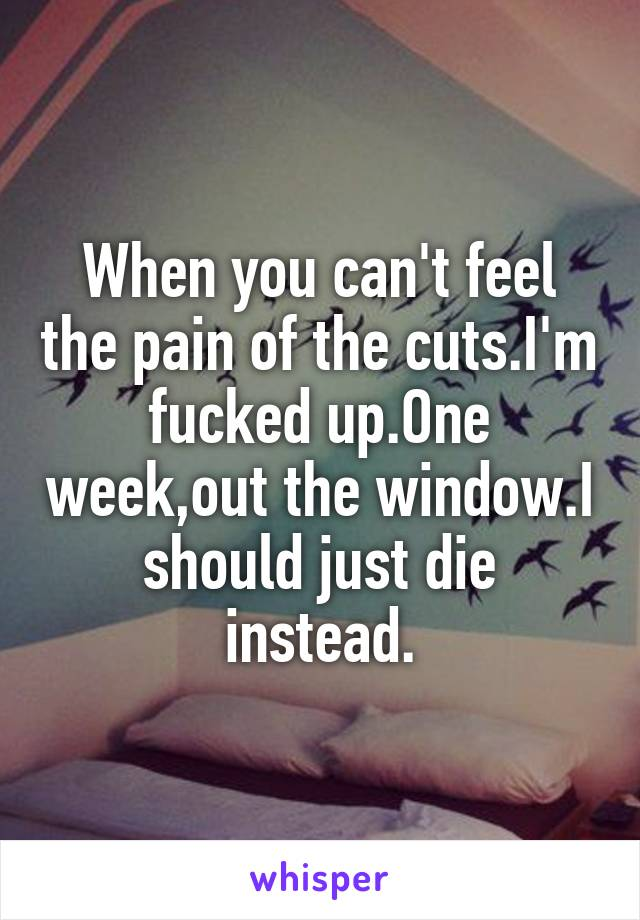 When you can't feel the pain of the cuts.I'm fucked up.One week,out the window.I should just die instead.