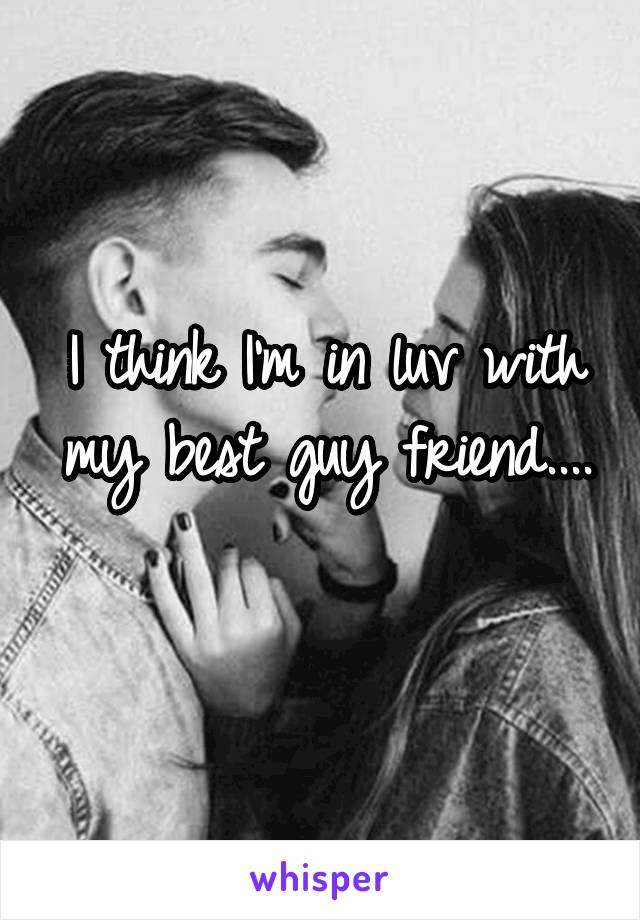 I think I'm in luv with my best guy friend....