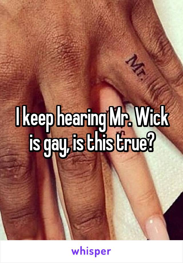 I keep hearing Mr. Wick is gay, is this true?