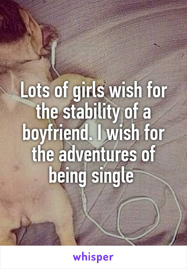 Lots of girls wish for the stability of a boyfriend. I wish for the adventures of being single