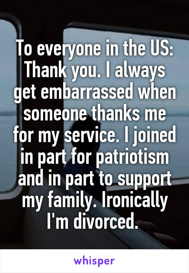 To everyone in the US: Thank you. I always get embarrassed when someone thanks me for my service. I joined in part for patriotism and in part to support my family. Ironically I'm divorced.