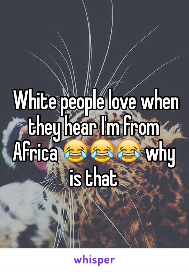White people love when they hear I'm from Africa 😂😂😂 why is that