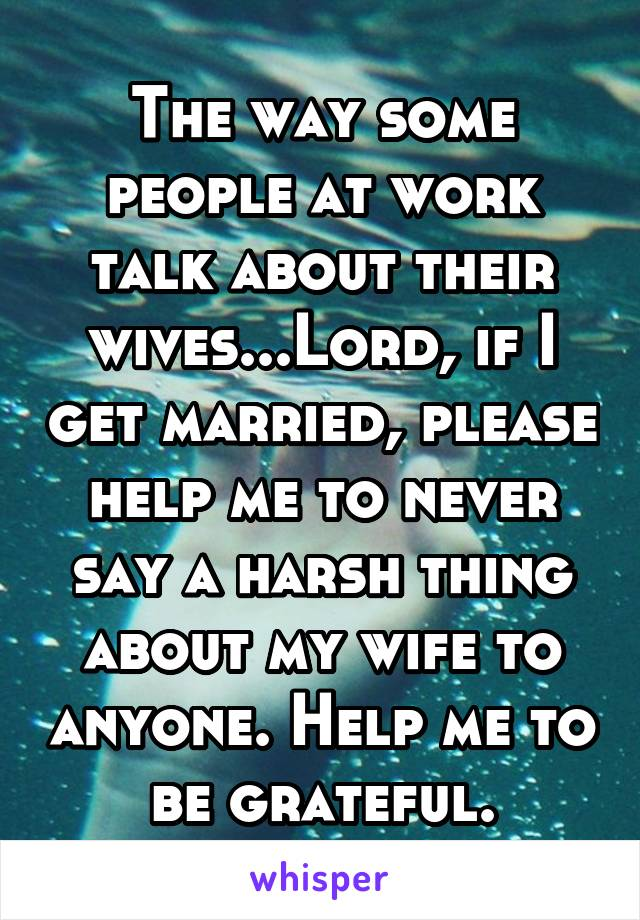 The way some people at work talk about their wives...Lord, if I get married, please help me to never say a harsh thing about my wife to anyone. Help me to be grateful.